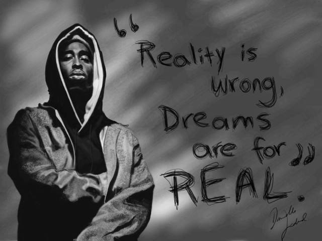 reality is wrong, dreams are for real tupac