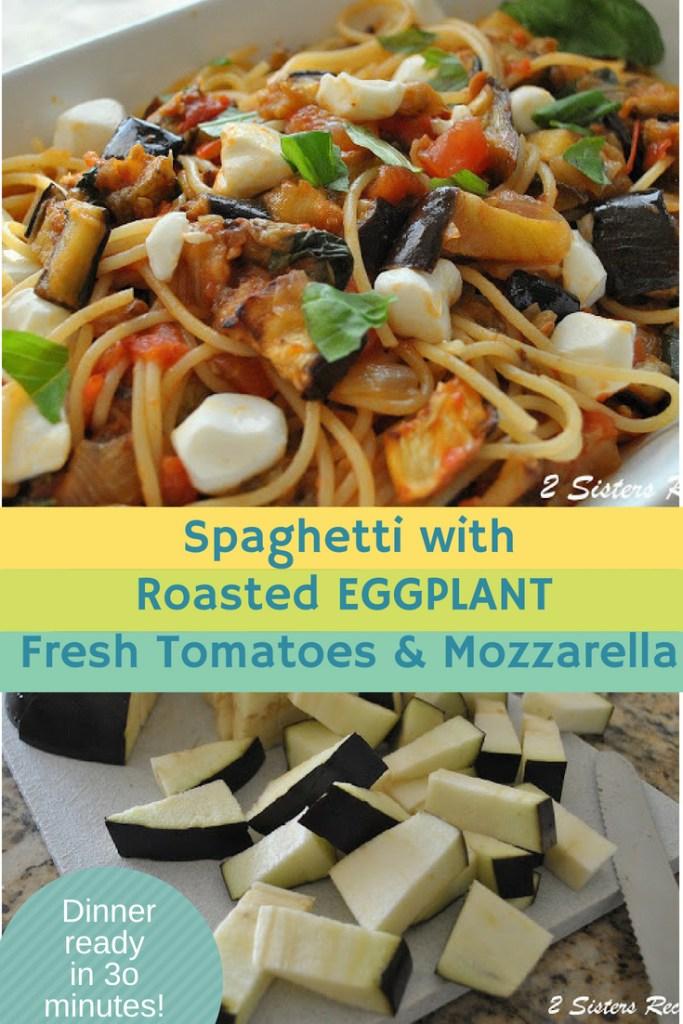 Spaghetti with Roasted Eggplant, Fresh Tomatoes & Mozzarella by 2sistersrecipes.com