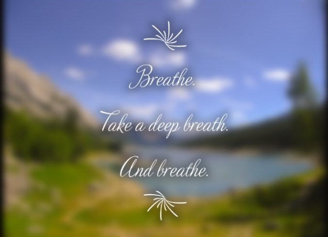 Breathe. Take a deep breath. And breathe.