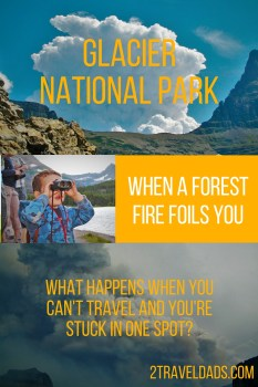 What do you do when a forest fire foils you? See how a trip to Glacier National Park in Montana quickly shifted plans. 2traveldads.com