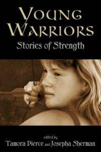 Young Warriors: Stories of Strength edited by Tamora Pierce and Josepha Sherman