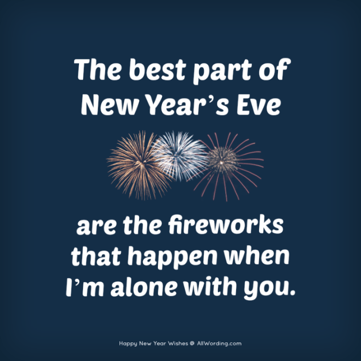 The best part of New Year's Eve are the fireworks that happen when I'm alone with you.