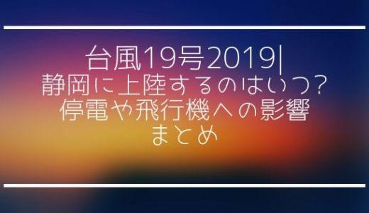 台風19号2019|静岡に上陸するのはいつ?停電や飛行機への影響まとめ