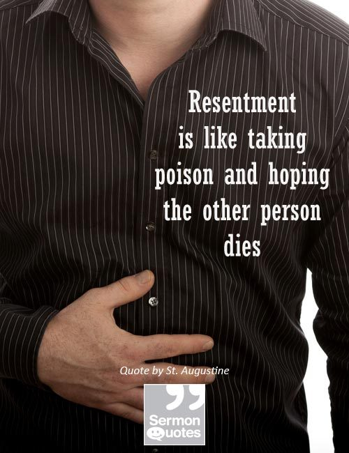 Resentment is like taking poison and hoping the other person dies. — St. Augustine