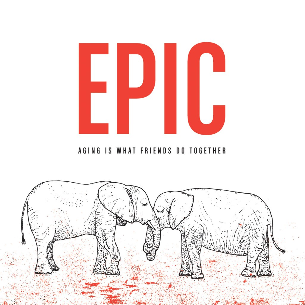Epic – Aging Is What Friends Do Together