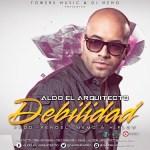 Aldo El Arquitecto – Debilidad (Prod. By Fendel, Dj Memo Y Hi-Flow)