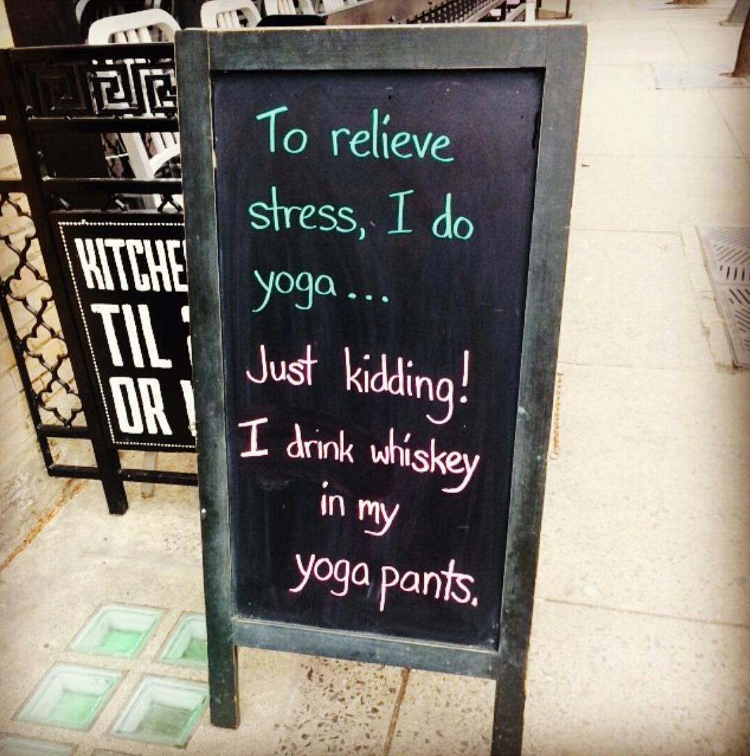 to relieve stress i do yoga ... JUST KIDDING! I DRINK WHISKEY IN MY YOGA PANTS
