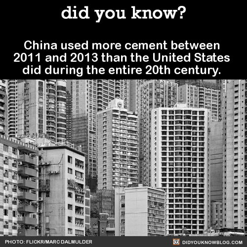 China used more cement between  2011 and 2013 than the United States  did during the entire 20th century.That's right, the entire 20th century. The same century in which America built the Hoover Dam and the Interstate Highway System.  Source