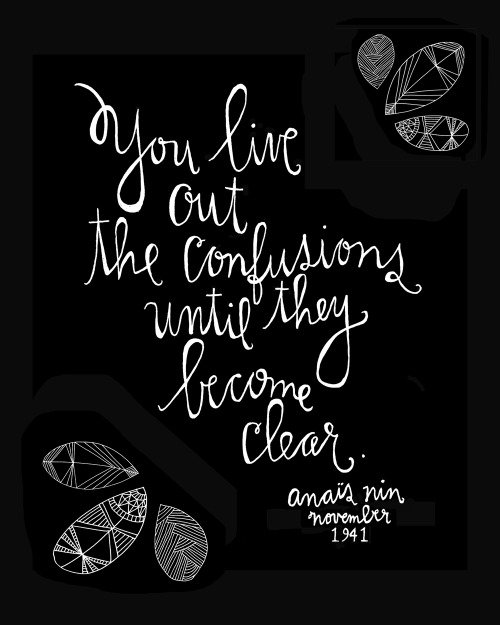 """You live out the confusions until they become clear."" Timeless truths from Anaïs Nin, hand-lettered by artist Lisa Congdon (previously)"
