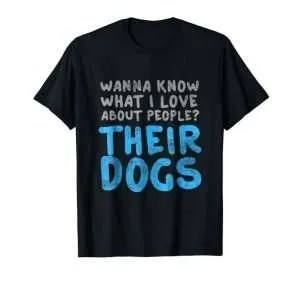 Wanna Know What I Love About People? Their Dogs T-Shirt