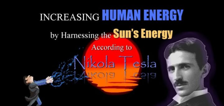 INCREASING HUMAN ENERGY by Harnessing the Sun's Energy According to Nikola Tesla