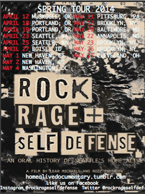 """ROCK, RAGE & SELF DEFENSE"" SPRING TOURWe are going on tour! The film is an hour and all screenings will be followed by a Q&A with the filmmakers and some screenings have panel discussions. All screenings are free unless otherwise marked. Facebook events are hyperlinked on the date of the event. Join us!April 12 Saturday Muskogee, OK Bare Bones International Film & Music Festival OK Music Hall 3 PM*Festival Tickets April 18 Friday Portland, OR Portland State University Women, Gender, and Sexuality Studies Student ColloquiumSmith Memorial Student Union Building1 PMApril 19 Saturday Portland, ORThe Red and Black Cafe 400 SE 12th Ave Portland, OR 972147 PMApril 23 Wednesday Seattle, WAUW Odegaard Library Screening & Panel Discussion with filmmakers, co-founders Zoe Abigail Bermet, Cristien Storm, and Home Alive volunteer Leah Gold1: 30 PMApril 25 Friday Seattle, WAEMP Pop Conference JBL Theatre 1 PM April 25 Friday Seattle, WAWomen Who Rock Un-Conference Washington Hall 153 14th AveClips of film 5:30 PMApril 27 Sunday Boise, ID Event Marche 2809 W. Idaho St. Screening & Fundraiser 4:30 PMMay 1 Thursday Hamden, CTThe Outer Space 295 Treadwell St 8 PM May 2 Friday New Haven, CTUniversity of New Haven Student Dining Room Bartels Campus Center3PMMay 4 Sunday Washington, DCThe Black Cat1811 14th St NW8:30 PM $8May 7 Wednesday Boston, MAThe Democracy Center 45 Mt Auburn St Harvard Square Cambridge, MA 02138  6 PM $5May 11 Sunday Pittsburg, PAGirls Rock PittsburgPittsburg Filmmakers' Melwood Screening Room477 Melwood Ave Pittsburg, PA 152135:30 PM May 12 Monday Brooklyn, NYSpectacle Theatre Screening & Panel Discussion with Laina Dawes (more updates to come)124 S. 3rd St. (Near Bedford Ave)7 PM $5May 20 Tuesday Baltimore, MDBreathe Books 810 W 36th St # A Baltimore, MD 212116:30 PM May 22 Thursday Annapolis, MDAnnapolis Bookstore35 Maryland Avenue Annapolis, MD 214017 PMMay 23 Friday Brooklyn, NYSpectacle Theatre Screening & Panel Discussion 124 S. 3rd St. (Near Bedford Ave)7 PM $5Filmmakers will not be in attendance May 26 Monday Brooklyn, NYSpectacle Theatre Screening & Panel Discussion 124 S. 3rd St. (Near Bedford Ave)7 PM $5Filmmakers will not be in attendanceMay 27 Tuesday Cleveland, OHMahall's 20 Lanes13200 Madison Avenue Lakewood, OH 441077 PM"
