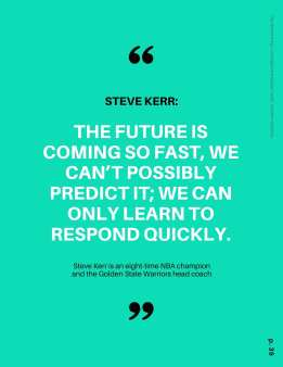 """""""The future is coming so fast, we can't possibly predict it; we can only learn to respond quickly."""" -Steve Kerr,"""