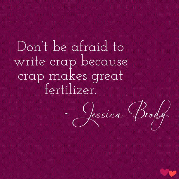 """swoonreads:  """"Don't be afraid to write crap because crap makes great fertilizer."""" ~ Jessica Brody"""