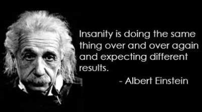 """Insanity is doing the same thing, over and over again, but expecting different results."" -Albert Einstein"