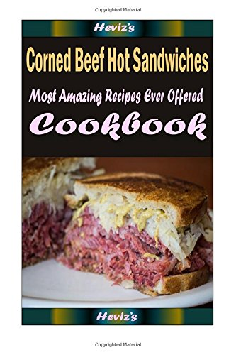 Corned Beef Hot Sandwiches: 101 Delicious, Nutritious, Low Budget, Mouth Watering Cookbook