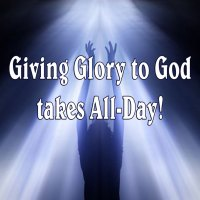 Giving Glory to God takes All-Day
