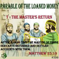 Parable of the Loaned Money – 7 – The Master's Return