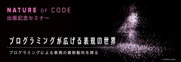 Nature of Code 出版記念セミナー プログラミングが広げる表現の世界