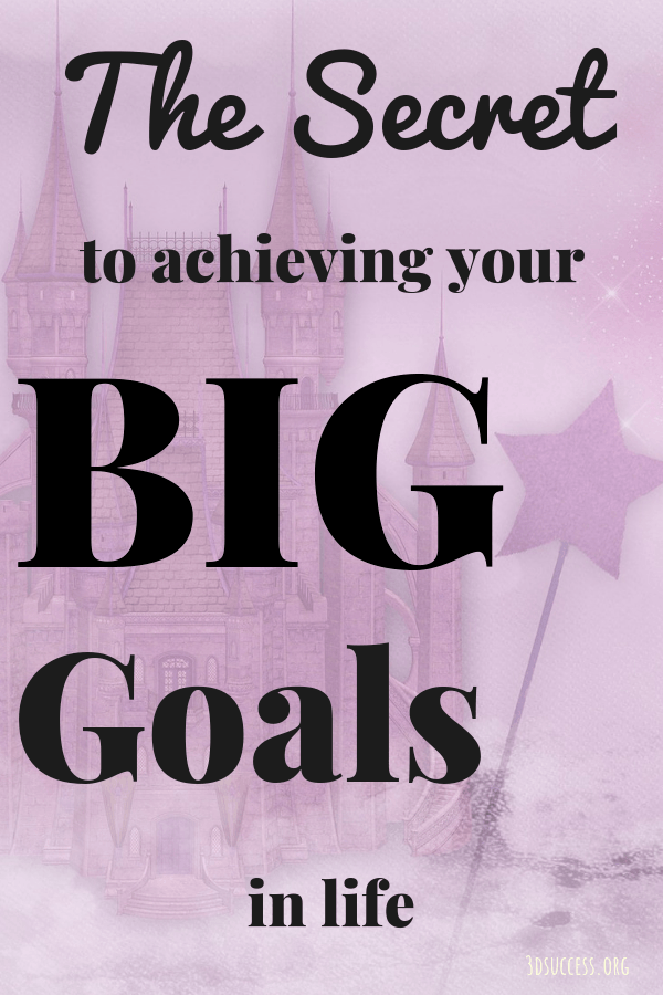 The Secret to Achieving Your Big Goals in Life