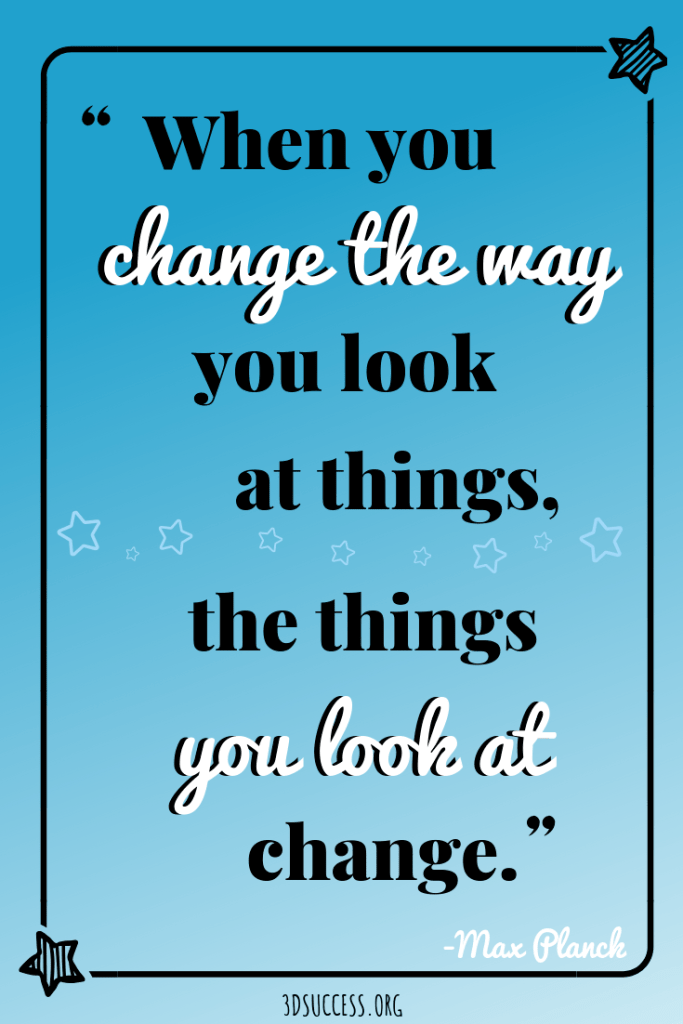 success mindset quote- when you change the way you look at things, the things you look at change