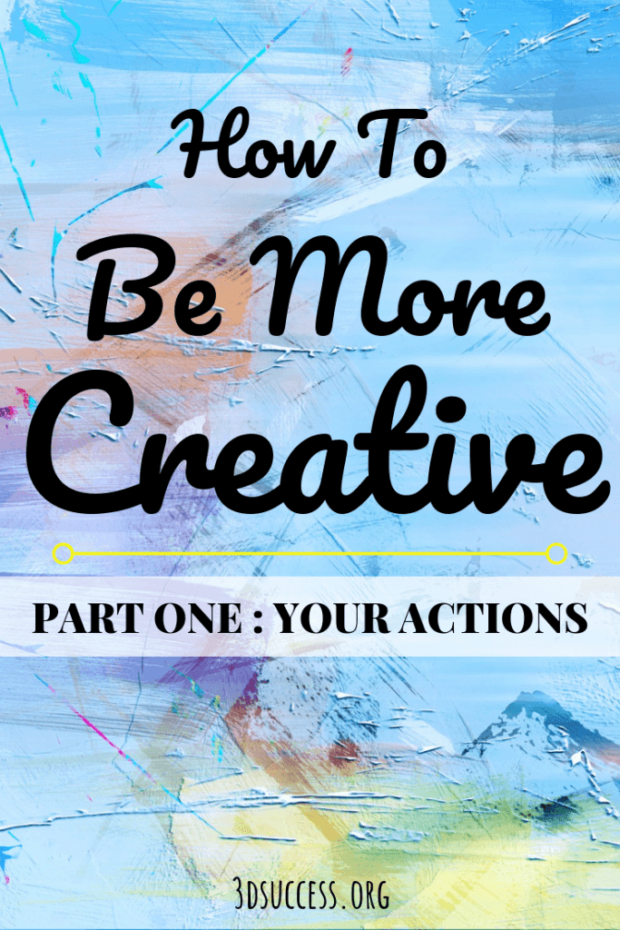 How to Be More Creative Part 1 Your Actions Pin