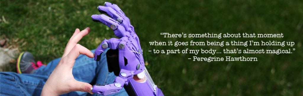 A 3D printed e-NABLE hand with a quote from Peregrine Hawthorn, device designer and user