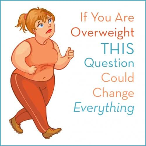 If you are overweight, asking yourself this question could change everything for you.