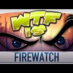 ► WTF Is… – Firewatch ?