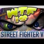 ► WTF Is… – Street Fighter V ?