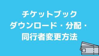 チケットブックダウンロード・分配・同行者変更