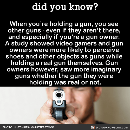 When you're holding a gun, you see other guns - even if they aren't there, and especially if you're a gun owner. A study showed video gamers and gun owners were more likely to perceive shoes and other objects as guns while holding a real gun themselves. Gun owners however, saw more imaginary guns whether the gun they were holding was real or not. Source Source 2