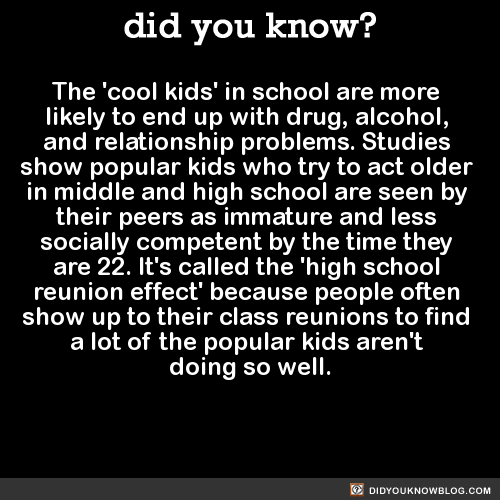 The 'cool kids' in school are more likely to end up with drug, alcohol, and relationship problems. Studies show popular kids who try to act older in middle and high school are seen by their peers as immature and less socially competent by the time they are 22. It's called the 'high school reunion effect' because people often show up to their class reunions to find a lot of the popular kids aren't doing so well. Source