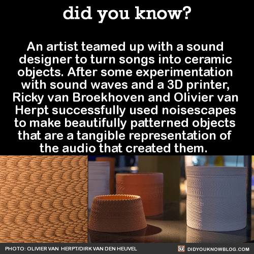 An artist teamed up with a sound designer to turn songs into ceramic objects. After some experimentation with sound waves and a 3D printer, Ricky van Broekhoven and Olivier van Herpt successfully used noisescapes to make beautifully patterned objects that are a tangible representation of the audio that created them.All images via: Olivier van HerptSource Source 2