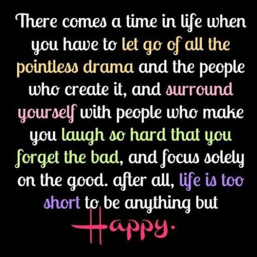 There comes a time in life when you have to let go of all the pointless drama and the people who create it, and surround yourself with people who make you laugh so hard that you forget the bad, and focus solely on the good. After all, life is too short to be anything but happy.