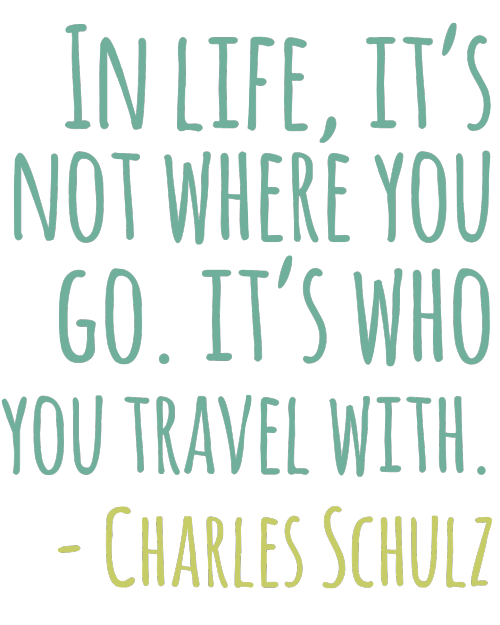 In life it's not where you go but who you you travel with