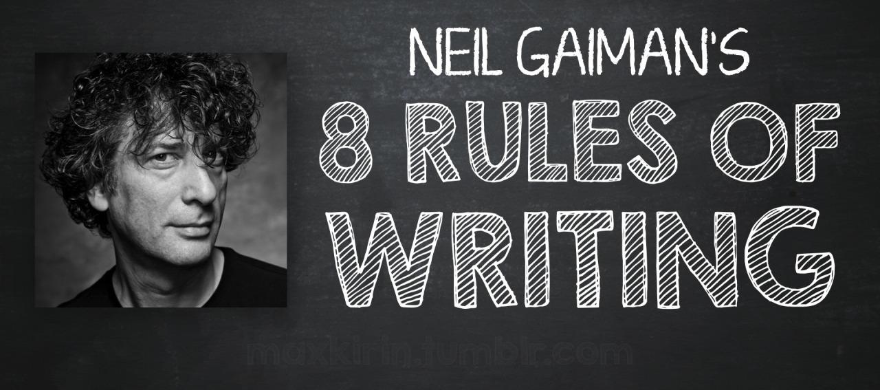 bibliotank: Víamaxkirin Neil Gaiman's 8 Rules of Writing,Source. Las 8 Reglas para Escribir de Neil Gaiman. 1. Escribir. 2. Poner una palabra tras otra. Encontrar la palabra correcta, escribirla. 3. Finaliza lo que escriba. Has lo que tengas que hacer para finalizarlo. 4.Ponlo a un lado. Léelo pretendiendo nunca haberlo leído antes. Muestralo a los amigos que respetes su opinión y les guste el tipo de cosas como la que escribiste. 5.Recuerda, cuando la gente te dice que algo esta malo o no funciona para ellos, generalmente tienen razón. Cuando ellos te dicen lo que exactamente lo que ellos creen que esta errado y como arreglarlo, generalmente ellos están equivocados. 6.Corrige. Recuerda que, tarde o temprano antes de encontrar la medida perfecta, tu comenzarás a dejarlo y a moverte y comenzar el siguiente texto que desees escribir. La perfección es querer perseguir el horizonte. Sigue en movimiento. 7.Ríete de tus propios chistes. 8.La principal regla para escribir es que si lo haces con suficiente seguridad y confianza, podrás permitirte hacer lo que te guste (esta es tal vez una regla para la vida como para escribir. Pero es definitivamente verdadero para la escritura).Entonces, escribe tus historias como si necesitarán ser contadas. Escribe honestamente y dilo de la mejor forma que puedas. [Traducción Libre]