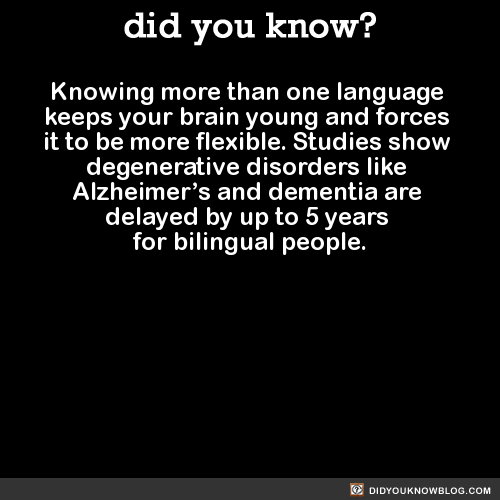 Knowing more than one language  keeps your brain young and forces  it to be more flexible. Studies show  degenerative disorders like  Alzheimer's and dementia are  delayed by up to 5 years  for bilingual people.  Source