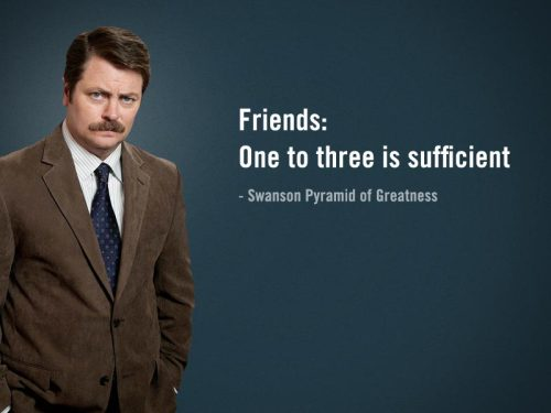 Ron Swanson says 'Friends: One to three is sufficient.'