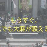 もうすぐ、日本でも大麻が吸えるかも