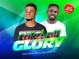 Gospel Music: Praise King ft. Mr special – Take All The Glory