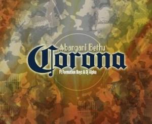Abangani Bethu ft Formation Boyz & Dj Alpha – Corona