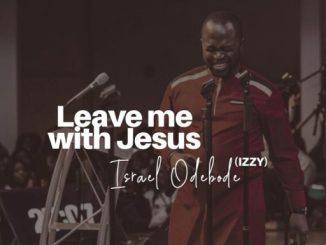 Gospel Music: Israel Odebode (Izzy) - ''Leave Me with Jesus''