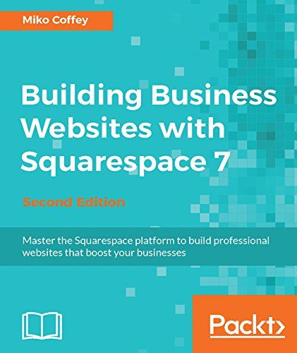 Building Business Websites With Squarespace 7 - Second Edition: Master The Squarespace Platform To Build Professional Websites