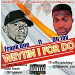 Frank One ft. Oh Jay – Wetin I for Do