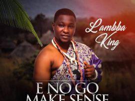 Lambba King - E No Go Make Sense