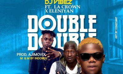 DJ Vibez ft. La Crown & Eleniyan - Double Double