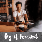 Pay it Forward by paying for the person behind you.