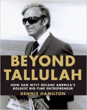 BEYOND TALLULAH: HOW SAM WYLY BECAME AMERICA'S BOLDEST BIG-TIME ENTREPRENEUR BY DENNIS HAMILTON