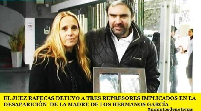 EL JUEZ RAFECAS DETUVO A TRES REPRESORES IMPLICADOS EN LA DESAPARICIÓN  DE LA MADRE DE LOS HERMANOS GARCÍA